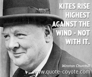 quotes - Kites rise highest against the wind - not with it.