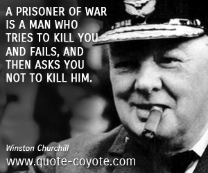 quotes - A prisoner of war is a man who tries to kill you and fails, and then asks you not to kill him.