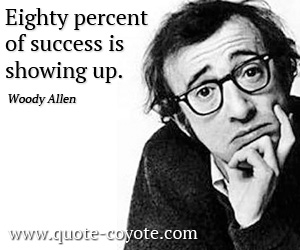 quotes - Eighty percent of success is showing up.