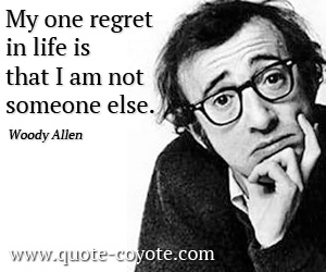 Fun quotes - My one regret in life is that I am not someone else.