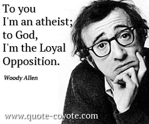 quotes - To you I'm an atheist; to God, I'm the Loyal Opposition.