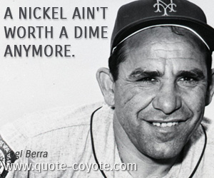 quotes - A nickel ain't worth a dime anymore.