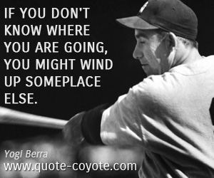 Fun quotes - If you don't know where you are going, you might wind up someplace else.
