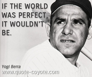 Perfect quotes - If the world was perfect, it wouldn't be.