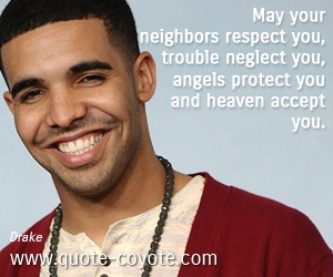 quotes - May your neighbors respect you, trouble neglect you, angels protect you and heaven accept you.