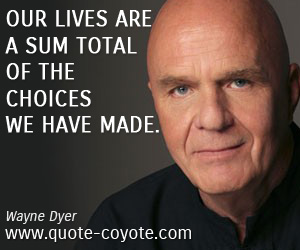 quotes - Our lives are a sum total of the choices we have made.