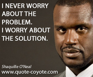 quotes - I never worry about the problem. I worry about the solution.