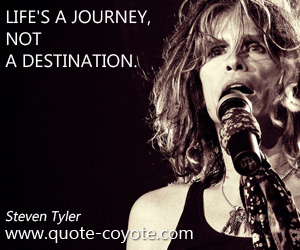 Destination quotes - Life's a journey, not a destination.